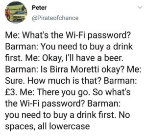 Password: Peter  @Pirateofchance  Me: What's the Wi-Fi password?  Barman: You need to buy a drink  first. Me: Okay, I'll have a beer.  Barman: Is Birra Moretti okay? Me  Sure. How much is that? Barman:  £3. Me: There you go. So what's  the Wi-Fi password? Barman:  you need to buy a drink first. No  spaces, all lowercase Password