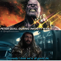 Dope, Memes, and Avengers: PETER QUILL DURING INFINITY WA  IG: @kingofmetahumans  Honestly I think we're all gonna die.  Honestly I think we're all gonna die. THE JUSTICE LEAGUE TRAILER LOOKS AMAZING!! STEPPENWOLF LOOKS DOPE AQUAMAN LOOKS DOPE THE MOVIE LOOKS AMAZING BARRY IS HILARIOUS DIANA'S STILL BADASS!! 🔥🔥🔥 aquaman jasonmomoa arthurcurry justiceleague batmanvsuperman thanos avengersinfinitywar avengers infinitywar marvel dccomics captainamericacivilwar