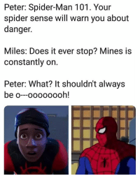 Spider, SpiderMan, and Man: Peter: Spider-Man 101. Your  spider sense will warn you about  danger.  Miles: Does it ever stop? Mines is  constantly on.  Peter: What? It shouldn't always  be o--oooo00oh!