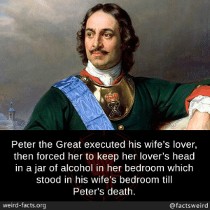 Facts, Head, and Memes: Peter the Great executed his wife's lover,  then forced her to keep her lover's head  in a jar of alcohol in her bedroom which  stood in his wife's bedroom till  Peter's death  weird-facts.org  @factsweird