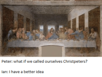 Catholic, Idea, and What: Peter: what if we called ourselves Christpeters?  Ian: I have a better idea