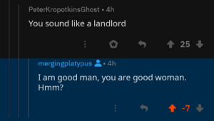 Good, Truth, and Him: PeterKropotkinsGhost 4h  You sound like a landlord  t 25  mergingplatypus  4h  I am good man, you are good woman.  Hmm?  7 They hated him because he spoke the truth.