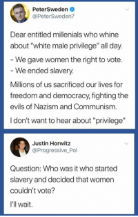 "Progressive, White, and Women: PeterSweden  @PeterSweden7  Dear entitled millenials who whine  about ""white male privilege"" all day  We gave women the right to vote.  We ended slavery.  Millions of us sacrificed our lives for  freedom and democracy, fighting the  evils of Nazism and Communism  I don't want to hear about ""privilege""  Justin Horwitz  @Progressive Pol  Question: Who was it who started  slavery and decided that women  couldn't vote?  I'll wait. Damn, Peter is not very smart."