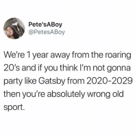 Gatsby parties weekly: Pete'SABoy  @PetesABoy  We're 1 year away from the roaring  20's and if you think I'm not gonna  party like Gatsby from 2020-2029  then you're absolutely wrong old  sport. Gatsby parties weekly