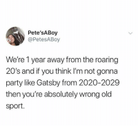 Fucking, Funny, and Party: Pete'sABoy  @PetesABoy  We're 1 year away from the roaring  20's and if you think I'm not gonna  party like Gatsby from 2020-2029  then you're absolutely wrong old  sport. Can we make this a thing? I'm fucking down