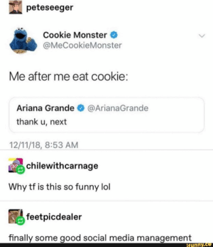 : peteseeger  Cookie Monster  @MeCookieMonster  Me after me eat cookie:  Ariana Grande  @ArianaGrande  thank u, next  12/11/18, 8:53 AM  chilewithcarnage  Why tf is this so funny lol  feetpicdealer  finally some good social media management  ifunny.co