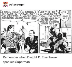 Love, Superman, and Okay: peteseeger  LET THIS BE  A LESSON TO  YOU'RE STILL YOu'M FIFTY LOVE  VEARS OLD, BUT  YOU'RE STILL  TAKING O2DERS  FROM ME  I STILL HOLD  MY CARD IN  THE PRETZEL  BENDERS UNION. OKAY. BUT  A STEEL  BAR, EH?  AND  I  IT  Remember when Dwight D. Eisenhower  spanked Superman Superman LOVES it
