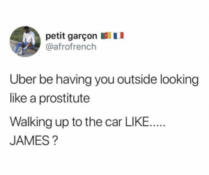 It really be like this.. 😂🤦♂️ https://t.co/Z8L0OFM9CC: petit garçon  @afrofrench  Uber be having you outside looking  like a prostitute  Walking up to the car LIKE..  JAMES? It really be like this.. 😂🤦♂️ https://t.co/Z8L0OFM9CC