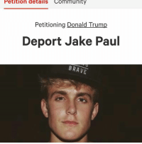 4chan, Community, and Dank: Petition details Community  Petitioning Donald Trump  Deport Jake Paul  BRAVE DO IT! Sign in bio! ---------------------------- Follow the backups: @top.krak.memes.mk2, @top.krak.memes.mk3 ---------------------------- ⬇⬇⬇⬇⬇⬇⬇⬇⬇⬇⬇⬇⬇⬇⬇⬇⬇⬇⬇⬇ memes dankmemes dank mlg edgy system32 ayylmao kek bushdid911 feminazism hitler jetfuelcantmeltsteelbeams ayylmao holocaust edge filthyfrank 4chan idubbbz heythatsprettygood datboi oshit lel dankmeme mlg papafranku topkrakmemes