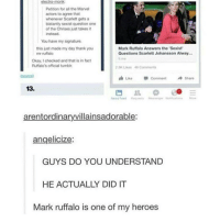BRILLIANT: Petition for all the Marvel  actors to agree that  whenever Scarlett gets a  blatantly sexist question one  of the Chrises just takes it  instead.  You have my signature.  Mark Ruffalo Answers the Sexist  this just made my day thank you  mr ruffalo  Questions Scarlett Johansson Alway...  time  Okay, checked and that is in fact  Ruffalo's official tumblr.  2.5K Likes 46 Comments  Like Comment  A Share  13.  News  arentordinaryvillainsadorable:  angelicize:  GUYS DO YOU UNDERSTAND  HE ACTUALLY DID IT  Mark ruffalo is one of my heroes BRILLIANT