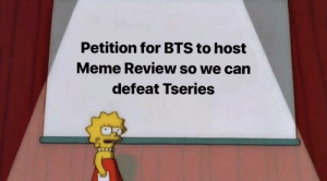 Meme, Bts, and Hero: Petition for BTS to host  Meme Review so we carn  defeat Tseries Not the hero that deserve the job but the hero we need