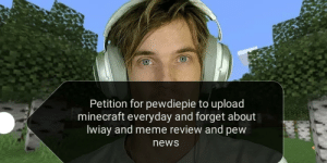 Meme, Minecraft, and News: Petition for pewdiepie to upload  minecraft everyday and forget about  Iwiay and meme review and pew  news Hmmmmm