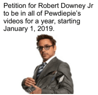 Petition for Robert Downey Jr  to be in all of Pewdiepie's  videos for a year, starting  January 1, 2019 Let's do it.