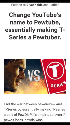 Empire, Change, and Hope: Petition to 9-year olds and 1 other  Change YouTube's  name to Pewtube,  essentially making T-  Series a Pewtuber.  SERIE  End the war between pewdiePew and  T-Series by essentially making T-Series  a part of PewDiePie's empire, so even if  pewds loses, pewds wins. Our Last Hope. Everyone sign.