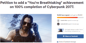 """Facebook, Add, and Cyberpunk: Petition to add a """"You're Breathtaking"""" achievement  on 100% completion of Cyberpunk 2077.  18,933 have signed. Let's get to 25,000!  Catalin Mihu signed 3 minutes ago  SenhorRG RG signed 3 minutes ago  CD Projekt: Petition to add a """"You're  Breathtaking"""" achievement on...  f Share on Facebook  fSend a Facebook message Do it"""