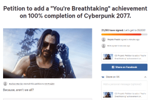 """Facebook, Irl, and Me IRL: Petition to add a """"You're Breathtaking"""" achievement  on 100% completion of Cyberpunk 2077.  21,290 have signed. Let's get to 25,000!  Wojtek Pradel signed 4 minutes ago  NA signed 5 minutes ago  CD Proiekt: Petition to add a """"You're  Breathtaking"""" achievement on...  f Share on Facebook  Share on VK  Add a personal message (optional)  Roshan Warrier started this petition to CD Projekt  Because, aren't we all?  CD Projekt: Petition to add a """"You're  Breathtaking achievement on... me_irl"""