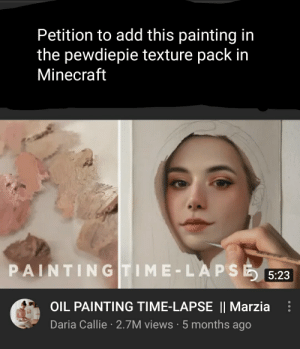 VERY VERY IMPORTANT .Add this as a painting in the pewdiePACK..Here is the link to the video... https://youtu.be/KQiozC_QzjY: Petition to add this painting in  the pewdiepie texture pack in  Minecraft  PAINTINGTIME-LAPSE  5:23  OIL PAINTING TIME-LAPSE || Marzia  Daria Callie 2.7M views 5 months ago VERY VERY IMPORTANT .Add this as a painting in the pewdiePACK..Here is the link to the video... https://youtu.be/KQiozC_QzjY