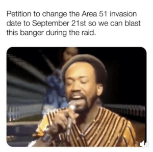 Date, Dank Memes, and Change: Petition to change the Area 51 invasion  date to September 21st so we can blast  this banger during the raid. So the song becomes a memorial of our greatest achievement of 2019
