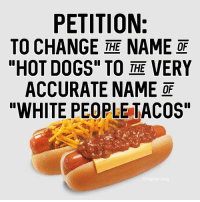 "hot dog: PETITION:  TO CHANGE THE NAME OF  ""HOT DOGS"" TO THE VERY  ACCURATE NAME OF  ""WHITE PEOPLE TACOS"""