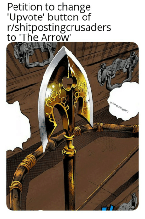 Arrow, Change, and The Arrow: Petition to change  Upvote' button of  r/shitpostingcrusaders  to 'The Arrow'  u/whereisagam Can we?