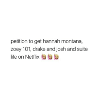 heyy: petition to get hannah montana,  zoey 101, drake and josh and suite  life on Netflix heyy