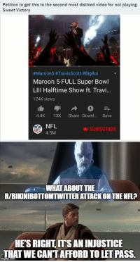 Nfl, Super Bowl, and Maroon 5: Petition to get this to the second most disliked video for not playing  Sweet Victory  #Maroon5 #TravisScott #BigBoi  Maroon 5 FULL Super Bowl  LIll Halftime Show ft. Travi...  124K views  4.4K 13K Share Downl.. Save  NFL  4.5M  SUBSCRIBE  WHAT ABOUT THE  R/BIKINIBOTTOMTWITTER ATTACK ON THE NFL?  HE'S RIGHT, ITS AN INJUSTICE  THAT WE CANT AFFORD TO LET PASS.
