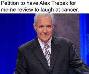 Laugh at cancer to fight it: Petition to have Alex Trebek for  meme review to laugh at cancer. Laugh at cancer to fight it