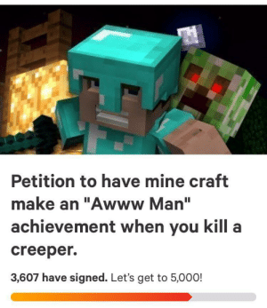"Come on let's gooo: Petition to have mine craft  make an ""Awww Man""  achievement when you kill a  creeper  3,607 have signed. Let's get to 5,000! Come on let's gooo"