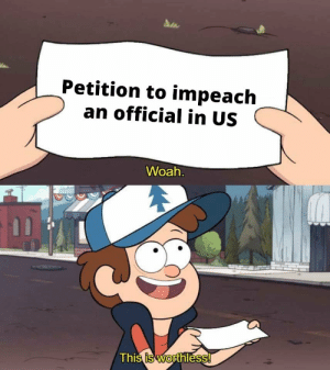 I always have a laugh when I see news like this. by garrett53 MORE MEMES: Petition to impeach  an official in US  Woah  Thi  s is Worthless I always have a laugh when I see news like this. by garrett53 MORE MEMES