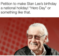 "Birthday, Stan, and Hero: Petition to make Stan Lee's birthday  a national holiday! ""Hero Day"" or  something like that. Who wants this?"
