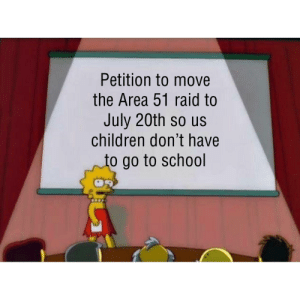 Children, School, and Dank Memes: Petition to move  the Area 51 raid to  July 20th so us  children don't have  to go to school No more school