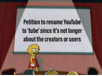 youtube.com, Petition, and This: Petition to rename YouTube  to tube'since it's not longer  about the creators or users Sucks that it has come to this.