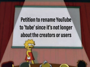 Dank, Memes, and Target: Petition to rename YouTube  to tube'since it's not longer  about the creators or users Sucks that it has come to this. by Johnthemom MORE MEMES