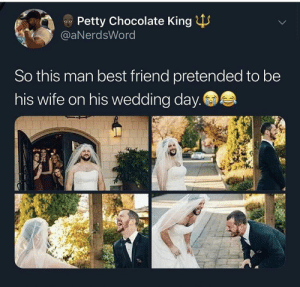 Best Friend, Dank, and Memes: Petty Chocolate King  @aNerdsWord  So this man best friend pretended to be  his wife on his wedding day. i wouldn't be able to get married that day from dying of laughter by midnightonight MORE MEMES