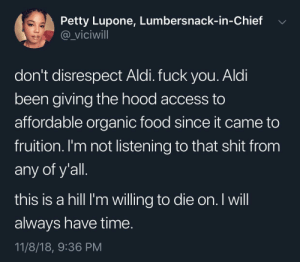 Dank, Food, and Fuck You: Petty Lupone, Lumbersnack-in-Chief  @_viciwill  don't disrespect Aldi. fuck you. Aldi  been giving the hood access to  affordable organic food since it came to  fruition. I'm not listening to that shit fronm  any of y all  this is a hill I'm willing to die on. I will  always have time  11/8/18, 9:36 PM hell yes, Aldi can't be beat tbh.. by madz528 MORE MEMES
