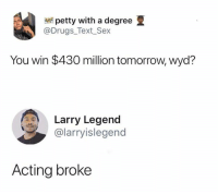 Drugs, Petty, and Sex: petty with a degree  @Drugs_Text_Sex  You win $430 million tomorrow, wyd?  Larry Legend  @larryislegend  Acting broke Same 👌🏿😂