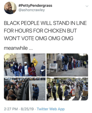Not for nothing, people really outchea spreading stereotypes:  #PettyPendergrass  @ashoncrawley  BLACK PEOPLE WILL STAND IN LINE  FOR HOURS FOR CHICKEN BUT  WON'T VOTE OMG OMG OMG  meanwhile  SAFE  PLACE  VOTE  HERE  2:27 PM 8/25/19 Twitter Web App Not for nothing, people really outchea spreading stereotypes
