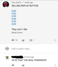 Pew DiePie 1 week ago  SELLING REPLAY BUTTON  0:00  0:00  0:00  0:00  0:00  0:00  They cost 1 like  Read more  ur mom  Add a public reply...  3 hours ago  YO IS THAT THE REAL PEWDIEPIE?