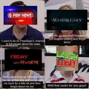 Friday, News, and Game: &PEW NEWS  MANoMEDAN  Wel I'm a game that Pewdiepie  just stopped playing and forgot  about  I used to be on Pewdiepie's channel  to tell people about the news  LAUCH  LOSE!  YOU  FRIDAY  WITH PEWDIEPIE  Well i used to be on Pewdiepie's  channel all the time and he brought  me back for a little bit and then  Well that sucks for you guys!  forgot about me too Remember