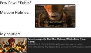 youtube.com, Good, and Quest: Pew Pew: *Exists *  Malealn Halme  Malcom Holmes:  HeTlo there. Its good to seea friendly face. lcst teak you  for a raider, I did Mane's Halcolm. Malcoln Holmes  My courier:  Sunset sarsaparilla Blast Chug Challenge (2 Dudez Doing Thingz  Callout)  BadlandsChugs 1.1M views 8 months ago (Some point before actual main quest line)  Check out 2 Dudez Doing Thngz #bajablast attempt and youtube channel. Please Like and Subscribe!  3:23 Or you could just find the star bottle caps across the Mojave, instead of chugging like a mad man.