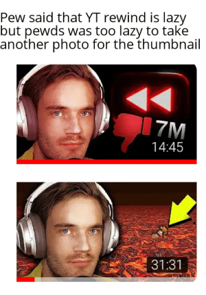There are no accidents: Pew said that YT rewind is lazy  but pewds was too lazy to take  another photo for the thumbnail  7M  14:45  31:31 There are no accidents