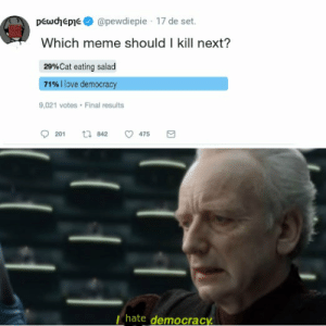 So this is how liberty dies, with two claps.: pewdhepie@pewdiepie 17 de set.  Which meme should I kill next?  29%Cat eating salad  71%llove democracy  9,021 votes Final results  475  t 842  201  hate democracy So this is how liberty dies, with two claps.