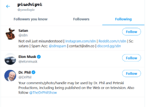 Gg, Instagram, and Reddit: pewdhepie  @pewdiepie  Following  Followers  Followers you know  Satan  Follow  @s8n  Not evil just misunderstood   Instagram.com/s8n   Reddit.com/r/s8n   Sc:  satans   Spam Acc: @s8nspam   contact@s8n.co   discord.gg/s8n  Elon Musk  Follow  @elonmusk  Dr. Phil  Follow  @DrPhil  Your comments/photo/handle may be used by Dr. Phil and Peteski  Productions, including being published on the Web or on television. Also  follow @TheDrPhilShow Why is Pewds following Satan?