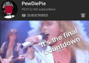 We're nearly there: PewDiePie  99,913,160 subscribers  SUBSCRIBED  It's the final  Countdown We're nearly there