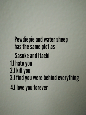 Love, Forever, and Water: Pewdiepie and water sheep  has the same plot as  Sasuke and Itachi  1.I hate you  2.1 kill you  3.1 find you were behind everything  4.1 love you forever Edo Tensei Water Sheep?