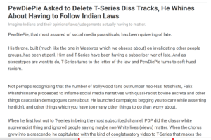 Diss, Ignorant, and Racism: PewDiePie Asked to Delete T-Series Diss Tracks, He Whines  About Having to Follow Indian Laws  Imagine Indians and their opinions/laws/judegements actually having to matter  PewDiePie, that most assured of social media parasiticals, has been quivering of late.  His throne, built (much like the one in Westeros which we obsess about) on invalidating other people  groups, has been at peril. Him and T-Series have been having a subscriber war of late. And as  stereotypes are wont to do, T-Series turns to the letter of the law and PewDiePie turns to soft-hued  racism  Not perhaps recognizing that the number of Bollywood fans outnumber neo-Nazi fetishists, Felix  Whatshisname proceeded to inflame social media narratives with quasi-racist bovine excreta and other  things caucasian demagogues care about. He launched campaigns begging you to care while asserting  he didn't, and other things which you have too many other things to do than worry about  When he first lost out to T-series in being the most subscribed channel, PDP did the classy white  supremacist thing and ignored people saying maybe non-White lives (views) matter. When the chorus  grew into a crescendo, he capitulated with the kind of conglaturatory video to T-Series that makes the Of all the hate on Felix, this is by far the most ignorant and bitchy of them all