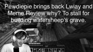 Meme, Back, and Why: Pewdiepie brings back Lwiay and  Meme Review why? To stall for  building watersheep's grave.  +  12  61  31 B U I L D G R A V E