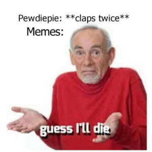 Memes, Guess, and Pewdiepie: Pewdiepie: **claps twice**  Memes:  guess Illd I guess I'll die