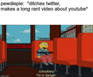 we can only hope for felix not to ditch anymore social media platforms (or not- i mean he can do what he wants really): pewdiepie: *ditches twitter,  makes a long rant video about youtube*  EMERGENCY EXIT  instagram  (chuckles)  I'm in danger.  imgflip.com we can only hope for felix not to ditch anymore social media platforms (or not- i mean he can do what he wants really)