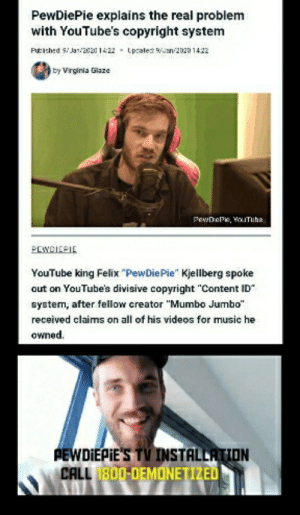 "It's ok just call 1-800-DEMONITIZED: PewDiePie explains the real problem  with YouTube's copyright system  Futiched Si Jar/20201422 - Lpcalet WJan 2020 1422  by Virginia Glaze  PewDePe, YoITube  PEWCICPIE  YouTube king Felix ""PewDiePie"" Kjellberg spoke  out on YouTube's divisive copyright ""Content ID""  system, after fellow creator ""Mumbo Jumbo""  received claims on all of his videos for music he  owned.  PEWDIEPIE'S TV INSTALLATION  CALL 1800-DEMONETIZED It's ok just call 1-800-DEMONITIZED"